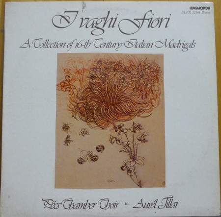 Pécs Chamber Choir Et  Aurél Tillai - ''I Vaghi Fiori A Collection Of 16th Centry Italian Madrigals''